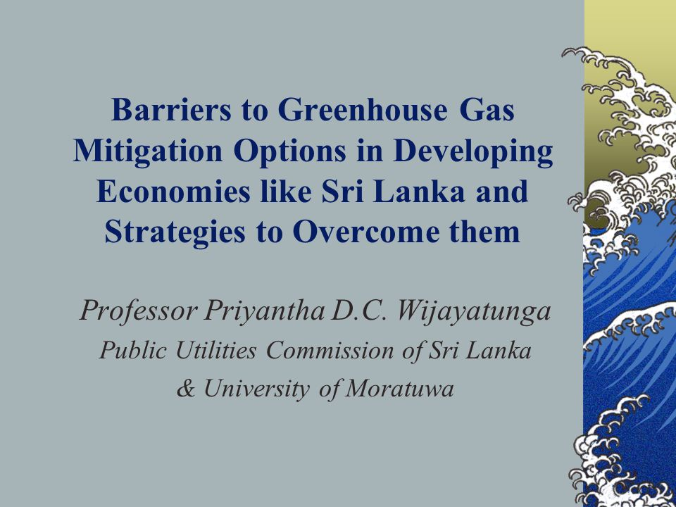 Barriers to Greenhouse Gas Mitigation Options in Developing Economies like Sri Lanka and Strategies to Overcome them Professor Priyantha D.C.