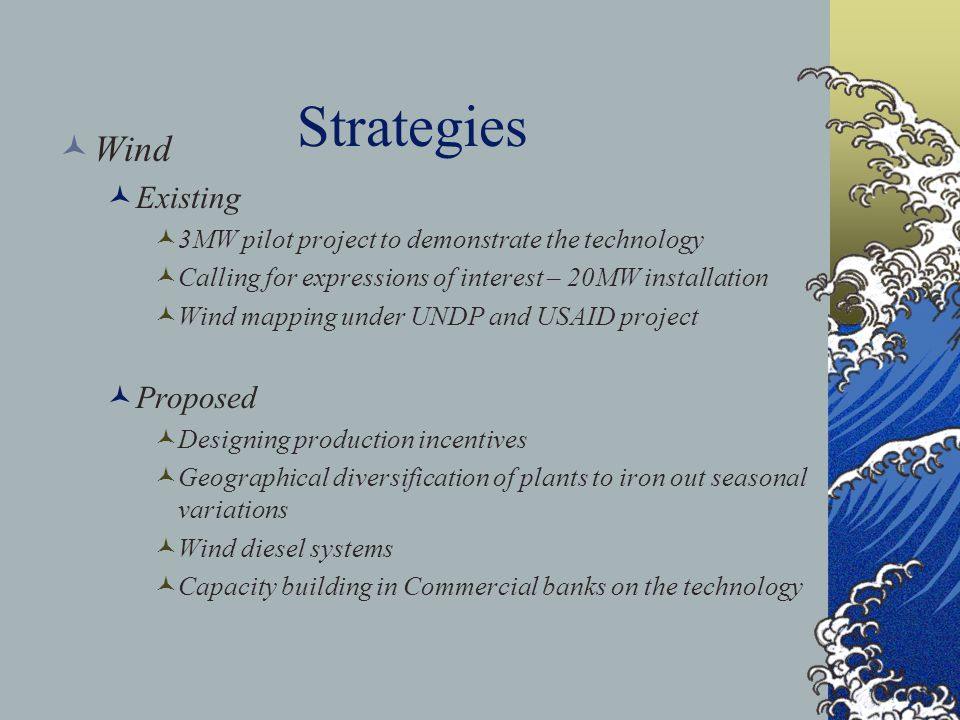 Strategies Wind Existing 3MW pilot project to demonstrate the technology Calling for expressions of interest – 20MW installation Wind mapping under UNDP and USAID project Proposed Designing production incentives Geographical diversification of plants to iron out seasonal variations Wind diesel systems Capacity building in Commercial banks on the technology