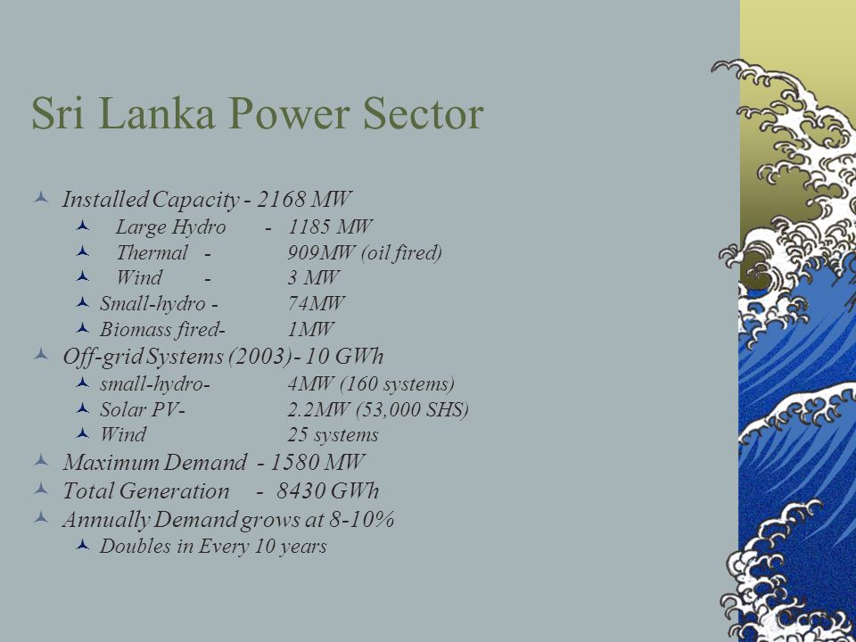 Sri Lanka Power Sector Installed Capacity MW Large Hydro MW Thermal - 909MW (oil fired) Wind - 3 MW Small-hydro -74MW Biomass fired-1MW Off-grid Systems (2003)- 10 GWh small-hydro-4MW (160 systems) Solar PV-2.2MW (53,000 SHS) Wind25 systems Maximum Demand MW Total Generation GWh Annually Demand grows at 8-10% Doubles in Every 10 years