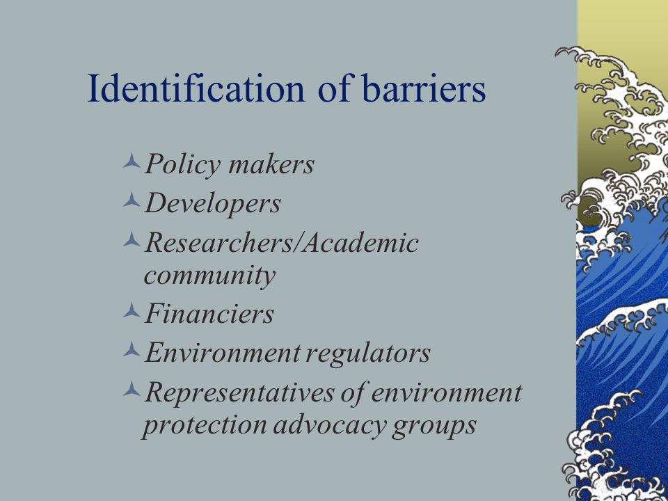 Identification of barriers Policy makers Developers Researchers/Academic community Financiers Environment regulators Representatives of environment protection advocacy groups
