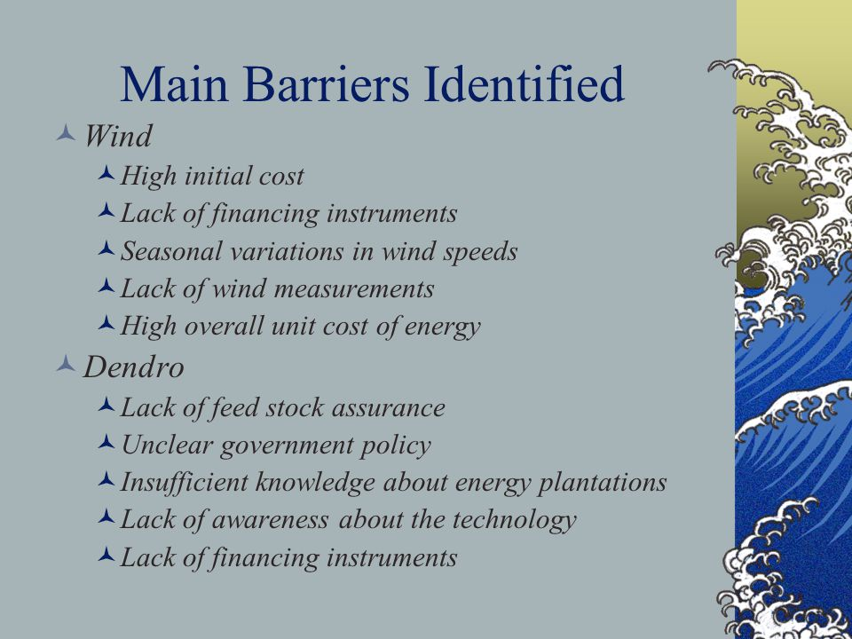 Main Barriers Identified Wind High initial cost Lack of financing instruments Seasonal variations in wind speeds Lack of wind measurements High overall unit cost of energy Dendro Lack of feed stock assurance Unclear government policy Insufficient knowledge about energy plantations Lack of awareness about the technology Lack of financing instruments