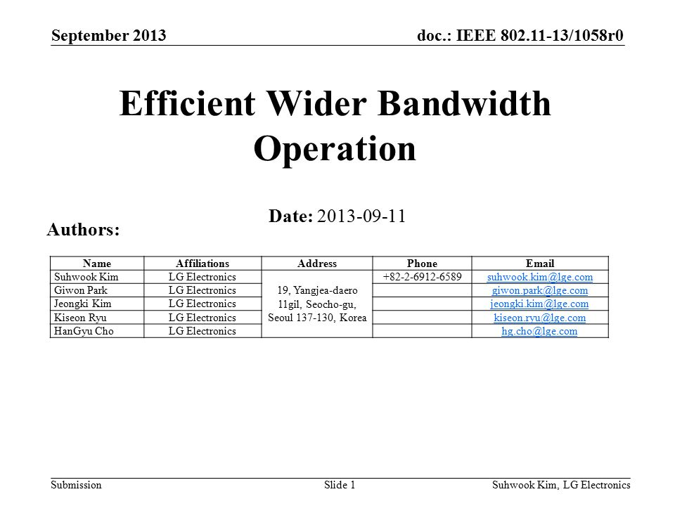 doc.: IEEE /1058r0 Submission September 2013 Suhwook Kim, LG ElectronicsSlide 1 Efficient Wider Bandwidth Operation Date: Authors: NameAffiliationsAddressPhone Suhwook KimLG Electronics 19, Yangjea-daero 11gil, Seocho-gu, Seoul , Korea Giwon ParkLG Jeongki KimLG Kiseon RyuLG HanGyu ChoLG