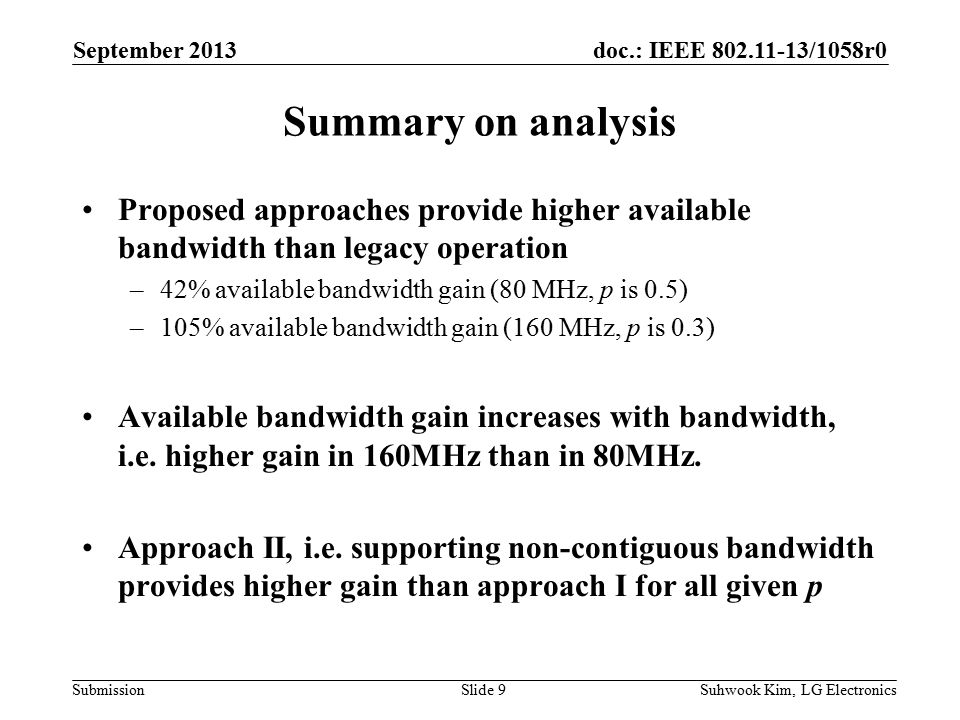 doc.: IEEE /1058r0 Submission Summary on analysis Proposed approaches provide higher available bandwidth than legacy operation –42% available bandwidth gain (80 MHz, p is 0.5) –105% available bandwidth gain (160 MHz, p is 0.3) Available bandwidth gain increases with bandwidth, i.e.