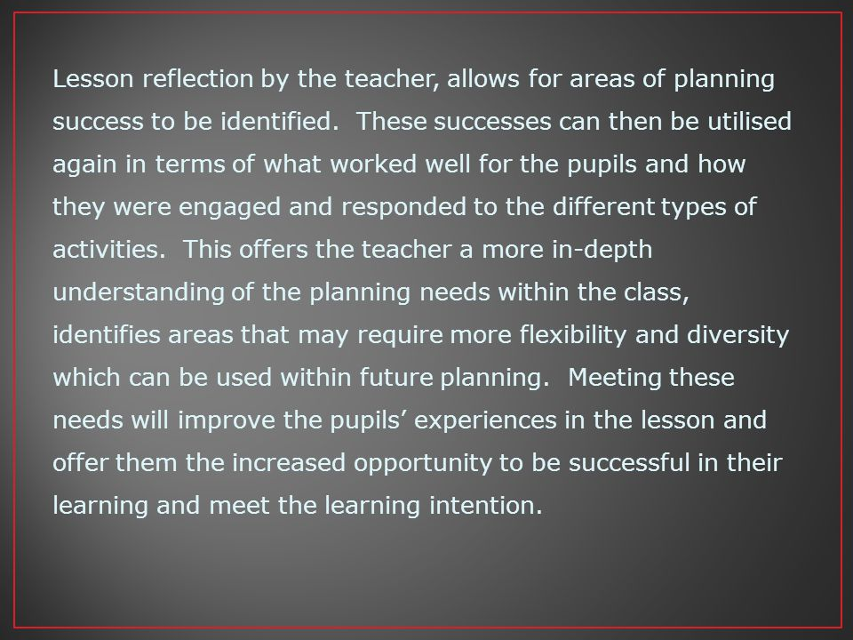 Lesson reflection by the teacher, allows for areas of planning success to be identified.