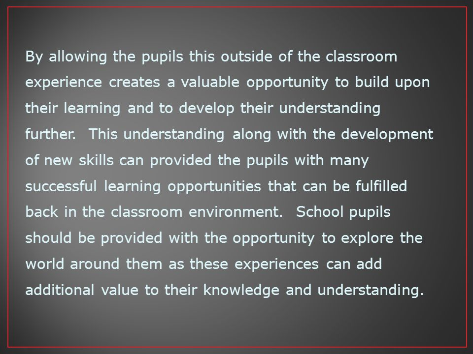 By allowing the pupils this outside of the classroom experience creates a valuable opportunity to build upon their learning and to develop their understanding further.