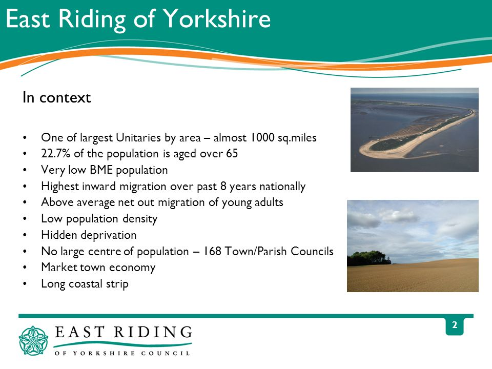 2 East Riding of Yorkshire In context One of largest Unitaries by area – almost 1000 sq.miles 22.7% of the population is aged over 65 Very low BME population Highest inward migration over past 8 years nationally Above average net out migration of young adults Low population density Hidden deprivation No large centre of population – 168 Town/Parish Councils Market town economy Long coastal strip