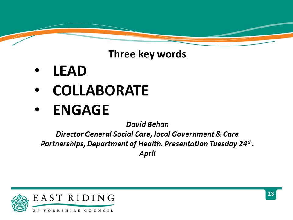 23 Three key words LEAD COLLABORATE ENGAGE David Behan Director General Social Care, local Government & Care Partnerships, Department of Health.