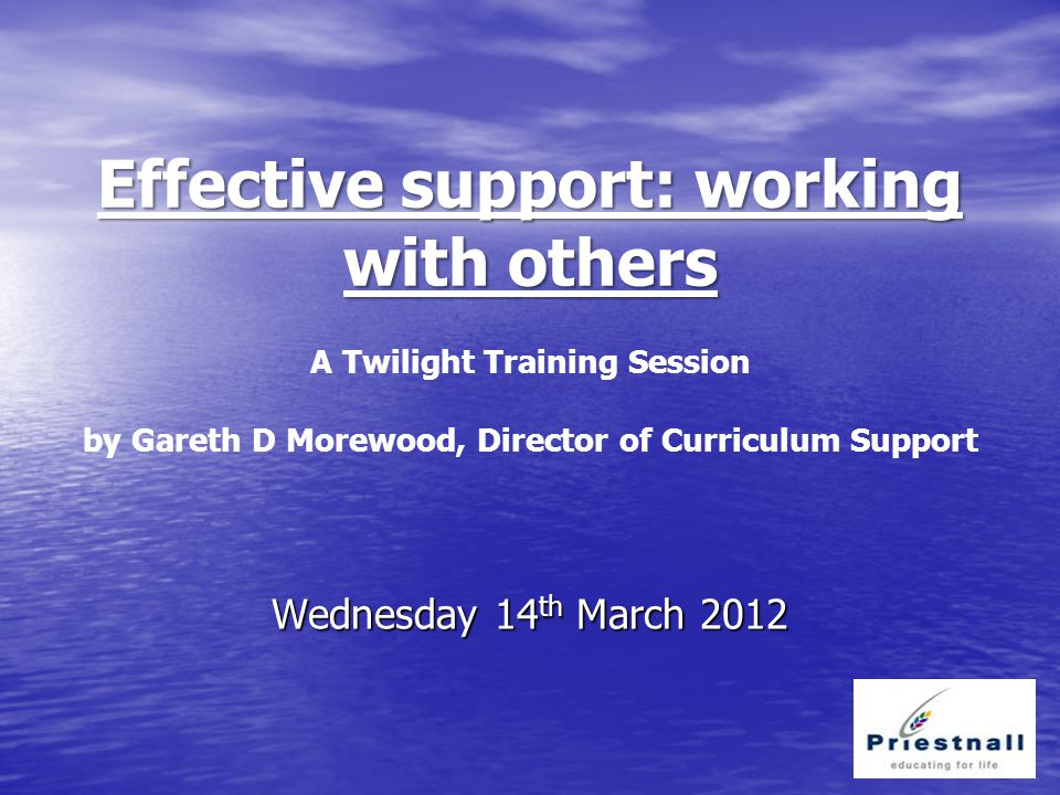 Effective support: working with others Effective support: working with others A Twilight Training Session by Gareth D Morewood, Director of Curriculum Support Wednesday 14 th March 2012