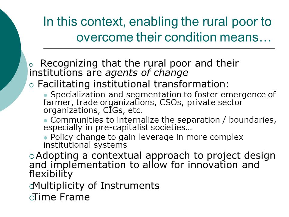 In this context, enabling the rural poor to overcome their condition means… o Recognizing that the rural poor and their institutions are agents of change  Facilitating institutional transformation: Specialization and segmentation to foster emergence of farmer, trade organizations, CSOs, private sector organizations, CIGs, etc.