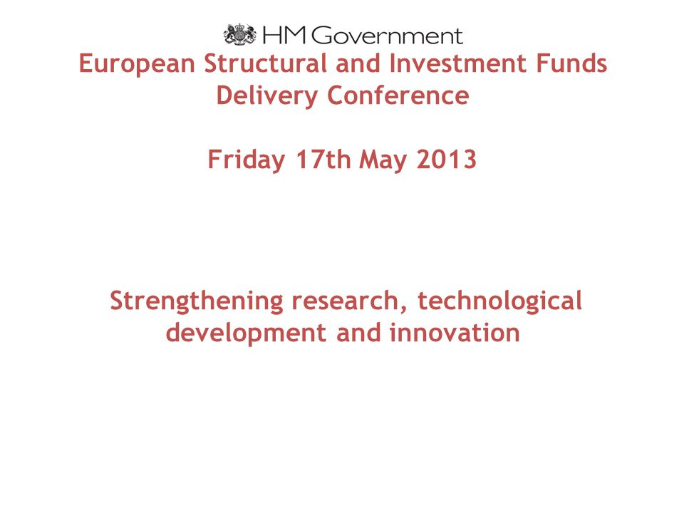 European Structural and Investment Funds Delivery Conference Friday 17th May 2013 Strengthening research, technological development and innovation