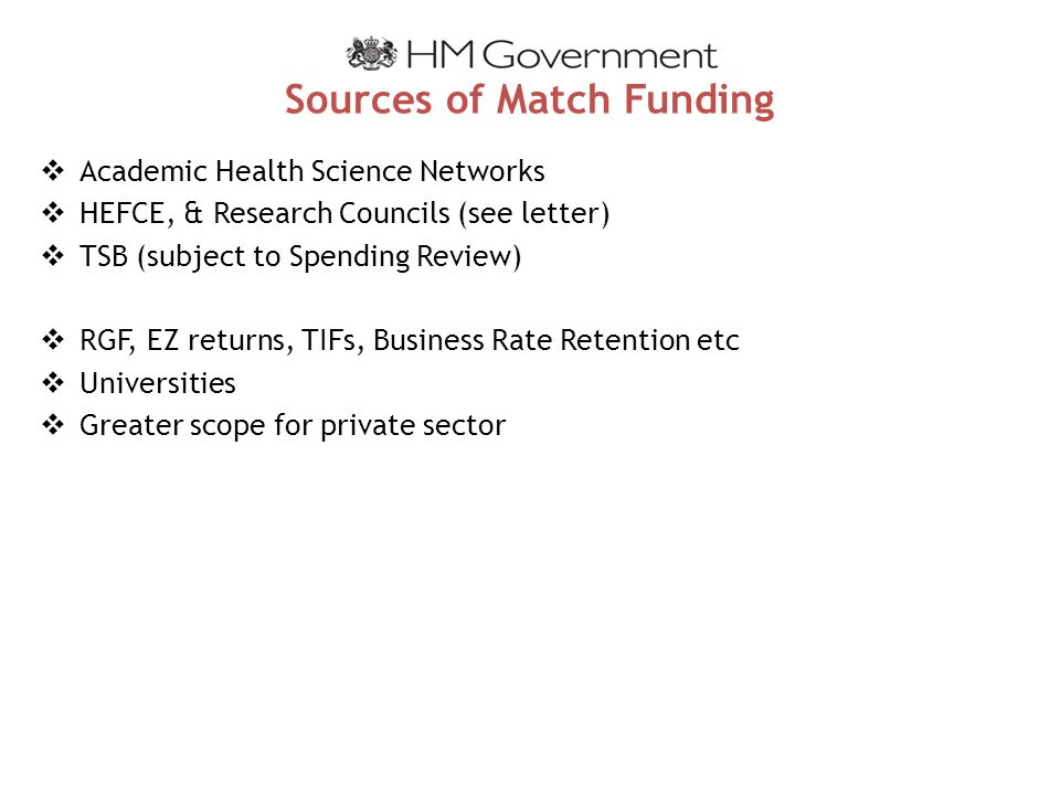 Sources of Match Funding  Academic Health Science Networks  HEFCE, & Research Councils (see letter)  TSB (subject to Spending Review)  RGF, EZ returns, TIFs, Business Rate Retention etc  Universities  Greater scope for private sector