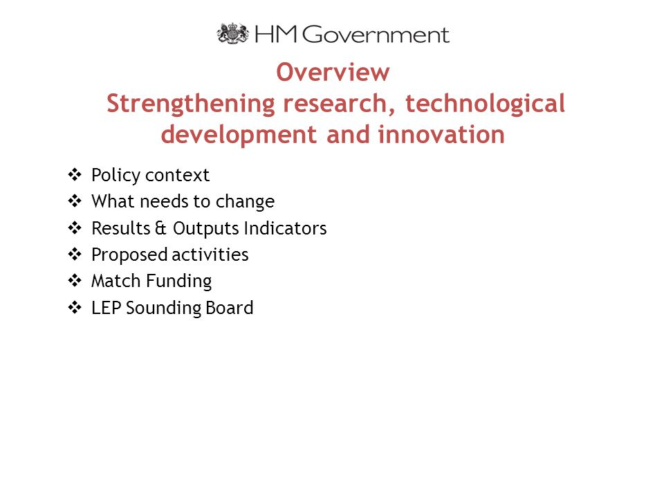 Overview Strengthening research, technological development and innovation  Policy context  What needs to change  Results & Outputs Indicators  Proposed activities  Match Funding  LEP Sounding Board