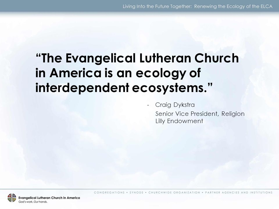 The Evangelical Lutheran Church in America is an ecology of interdependent ecosystems. - Craig Dykstra Senior Vice President, Religion Lilly Endowment