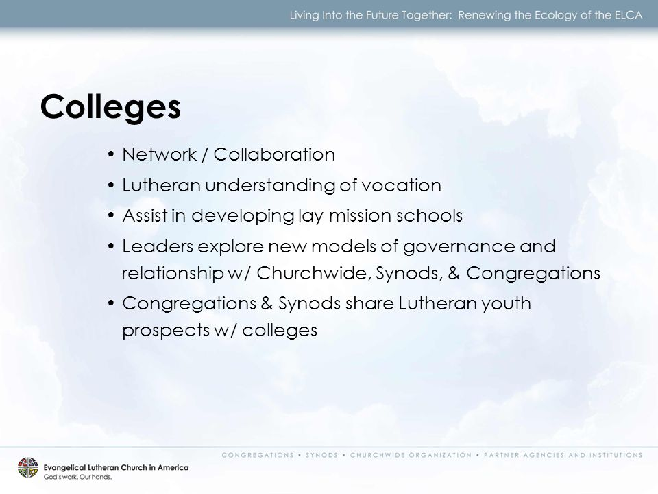 Network / Collaboration Lutheran understanding of vocation Assist in developing lay mission schools Leaders explore new models of governance and relationship w/ Churchwide, Synods, & Congregations Congregations & Synods share Lutheran youth prospects w/ colleges Colleges