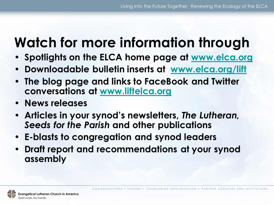 Watch for more information through Spotlights on the ELCA home page at   Downloadable bulletin inserts at   The blog page and links to FaceBook and Twitter conversations at   News releases Articles in your synod's newsletters, The Lutheran, Seeds for the Parish and other publications E-blasts to congregation and synod leaders Draft report and recommendations at your synod assembly
