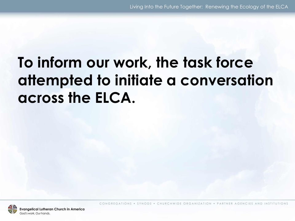To inform our work, the task force attempted to initiate a conversation across the ELCA.
