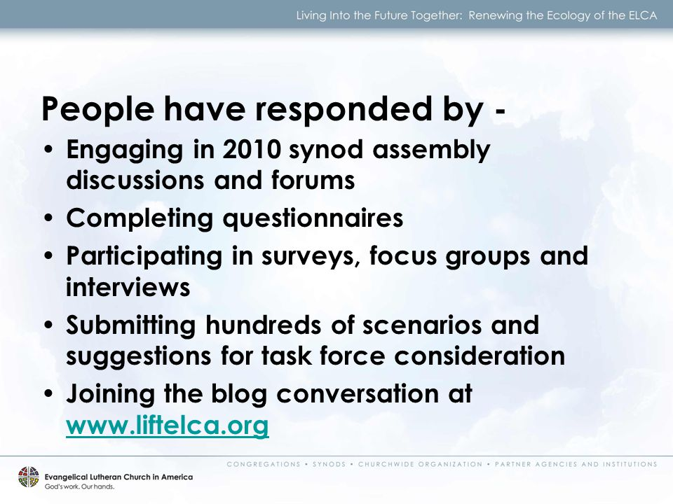 Engaging in 2010 synod assembly discussions and forums Completing questionnaires Participating in surveys, focus groups and interviews Submitting hundreds of scenarios and suggestions for task force consideration Joining the blog conversation at     People have responded by -