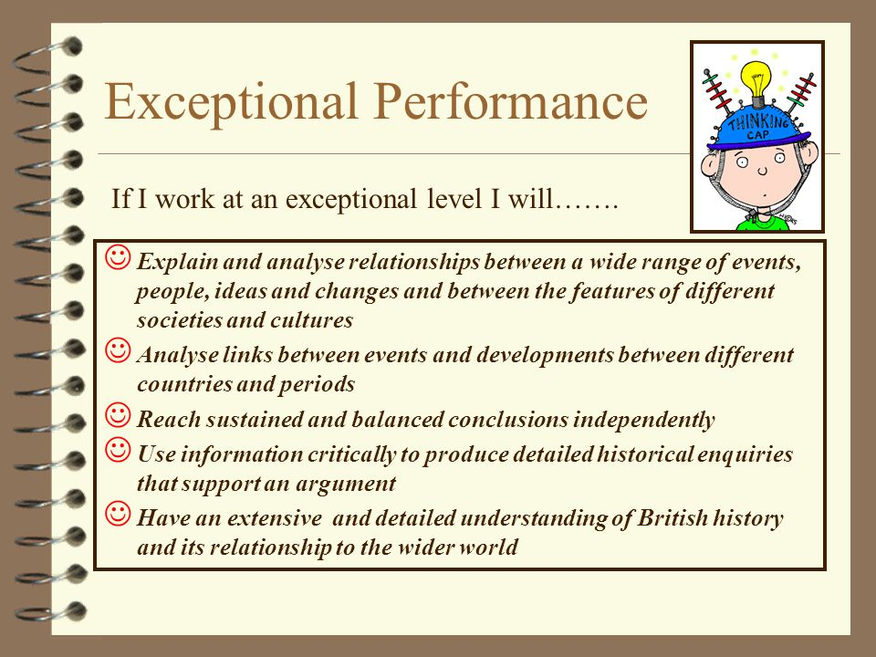 Exceptional Performance Explain and analyse relationships between a wide range of events, people, ideas and changes and between the features of different societies and cultures Analyse links between events and developments between different countries and periods Reach sustained and balanced conclusions independently Use information critically to produce detailed historical enquiries that support an argument Have an extensive and detailed understanding of British history and its relationship to the wider world If I work at an exceptional level I will…….