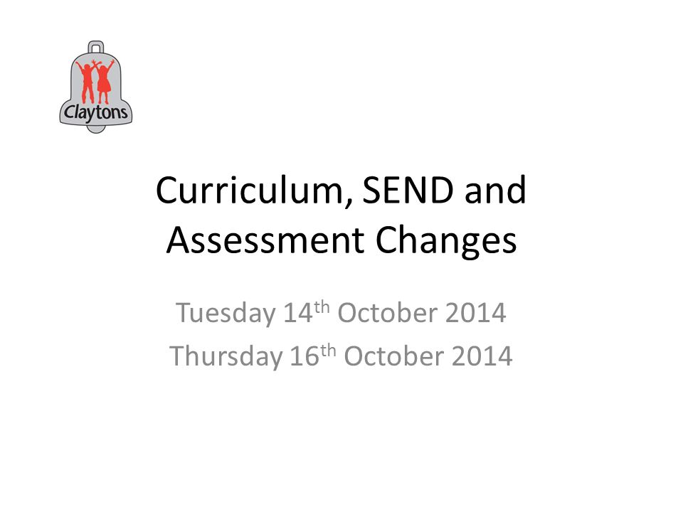 Curriculum, SEND and Assessment Changes Tuesday 14 th October 2014 Thursday 16 th October 2014