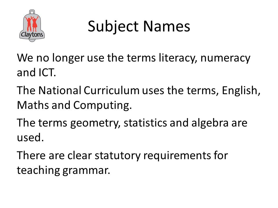 Subject Names We no longer use the terms literacy, numeracy and ICT.