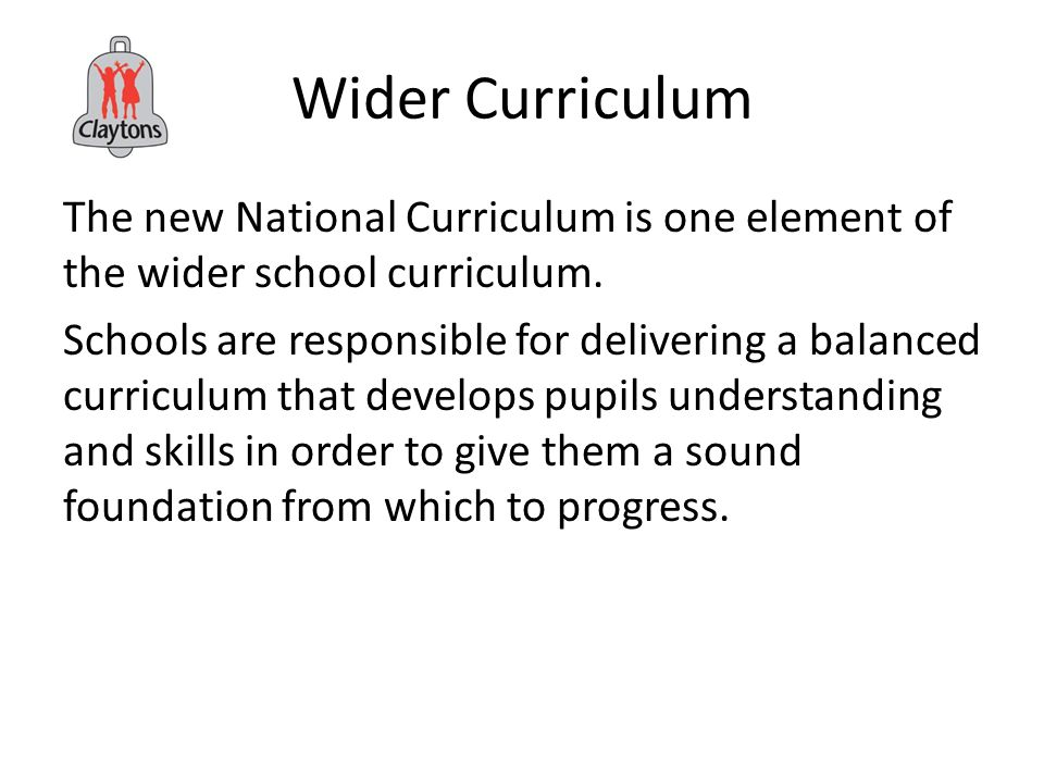 Wider Curriculum The new National Curriculum is one element of the wider school curriculum.