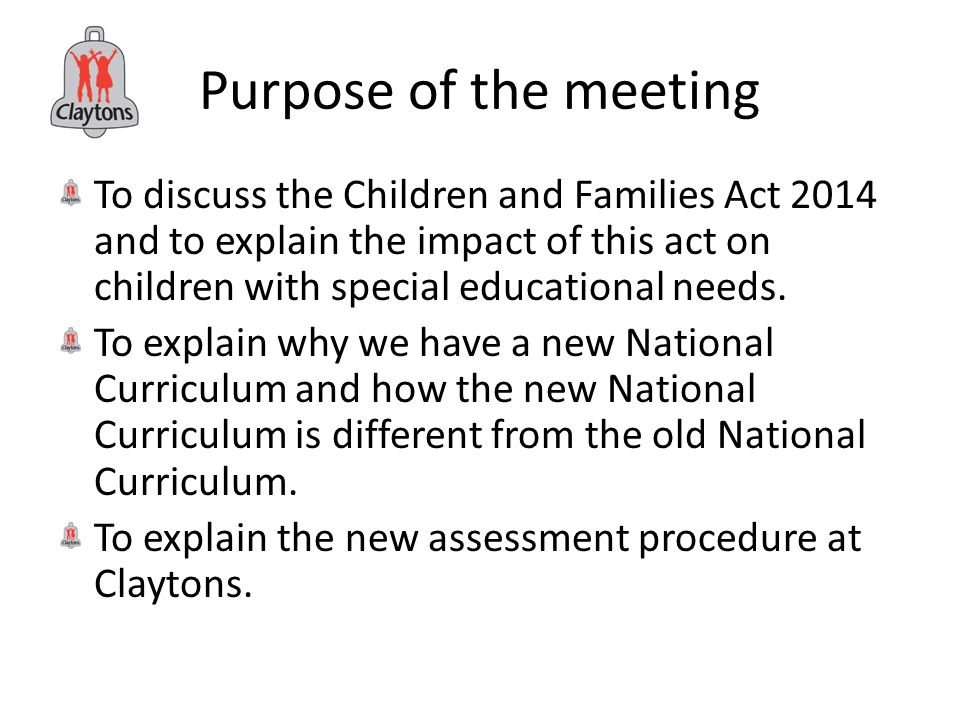 Purpose of the meeting To discuss the Children and Families Act 2014 and to explain the impact of this act on children with special educational needs.