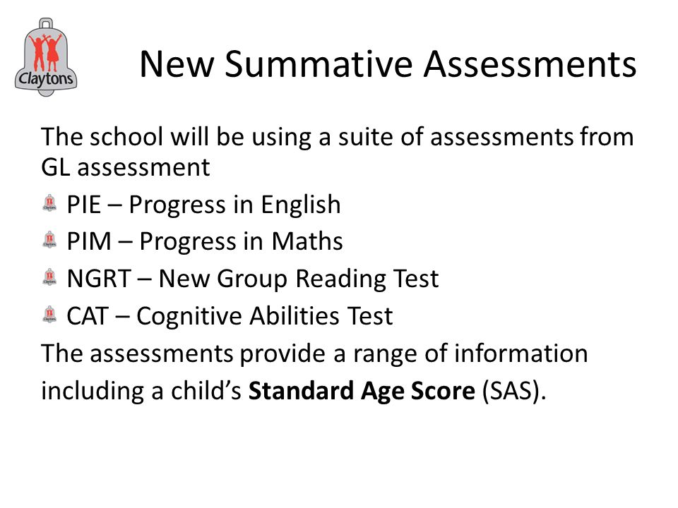 New Summative Assessments The school will be using a suite of assessments from GL assessment PIE – Progress in English PIM – Progress in Maths NGRT – New Group Reading Test CAT – Cognitive Abilities Test The assessments provide a range of information including a child's Standard Age Score (SAS).