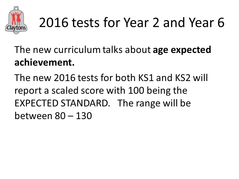 2016 tests for Year 2 and Year 6 The new curriculum talks about age expected achievement.