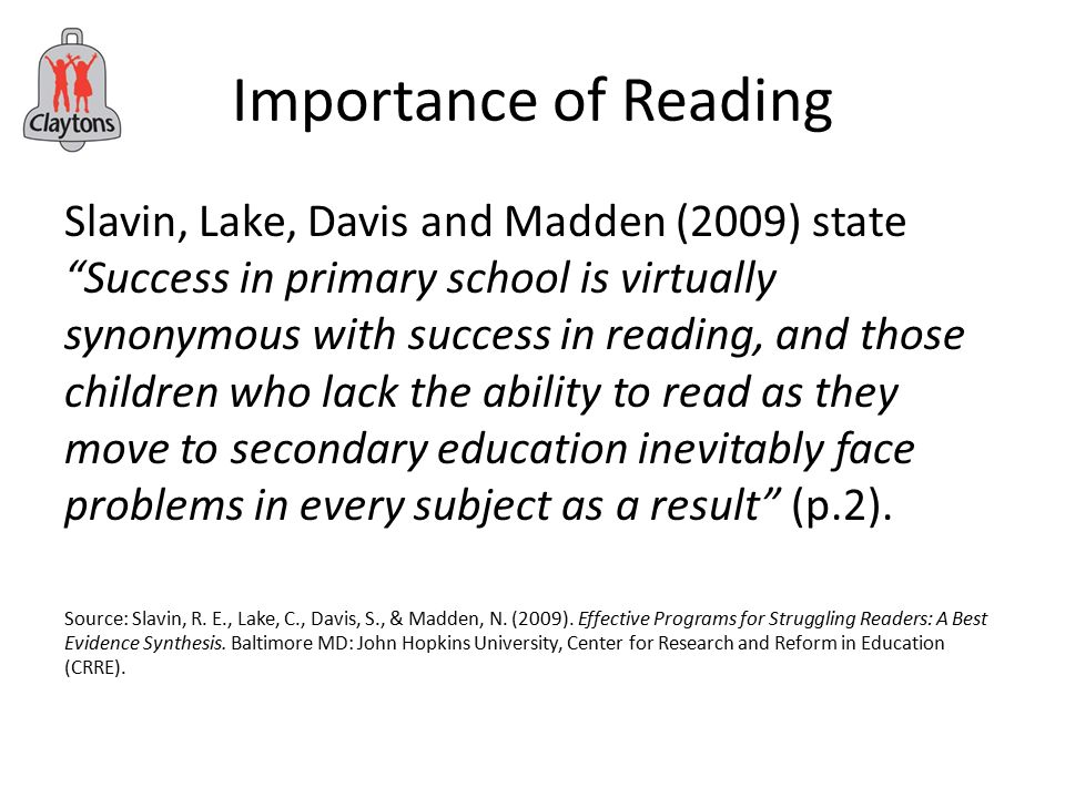 Importance of Reading Slavin, Lake, Davis and Madden (2009) state Success in primary school is virtually synonymous with success in reading, and those children who lack the ability to read as they move to secondary education inevitably face problems in every subject as a result (p.2).