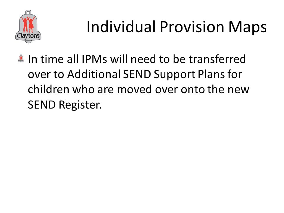 Individual Provision Maps In time all IPMs will need to be transferred over to Additional SEND Support Plans for children who are moved over onto the new SEND Register.