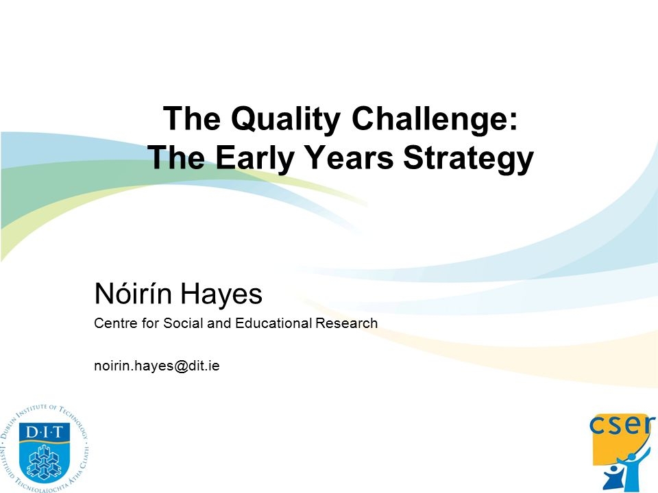 The Quality Challenge: The Early Years Strategy Nóirín Hayes Centre for Social and Educational Research