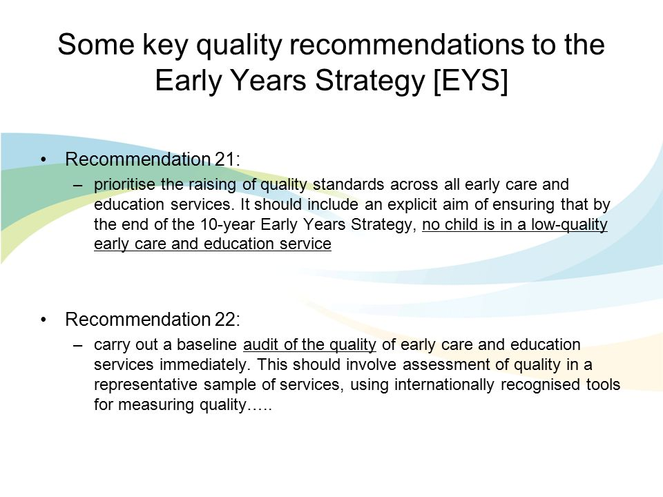 Some key quality recommendations to the Early Years Strategy [EYS] Recommendation 21: –prioritise the raising of quality standards across all early care and education services.