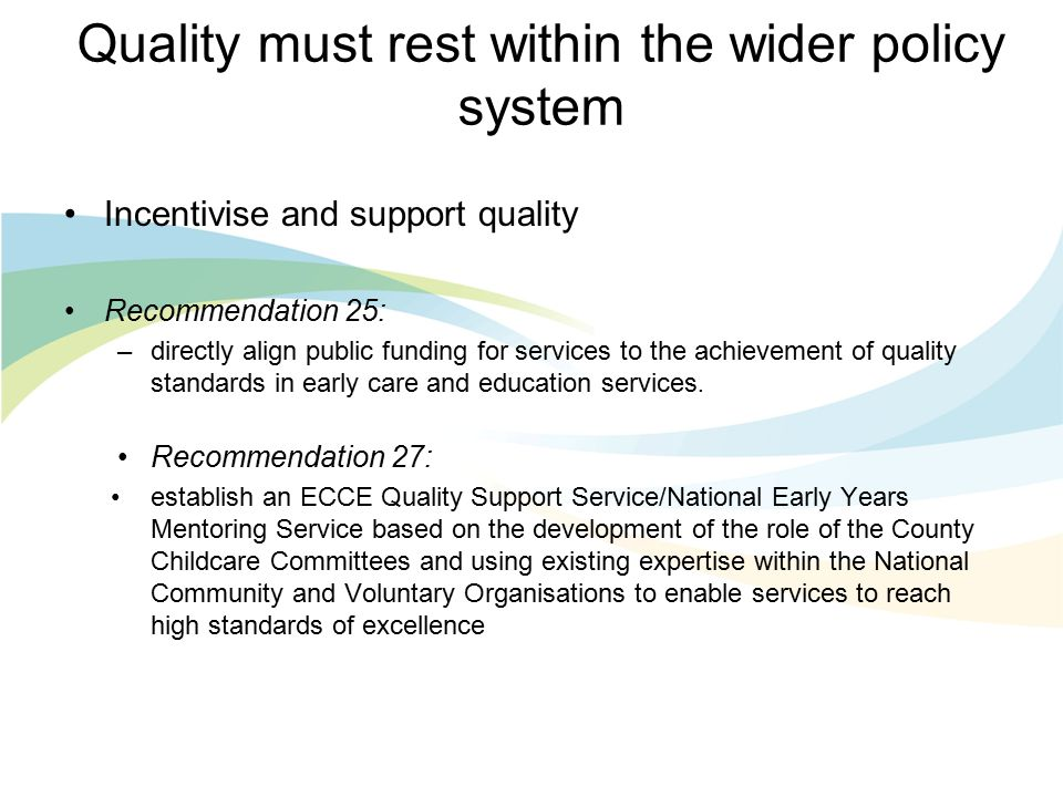 Quality must rest within the wider policy system Incentivise and support quality Recommendation 25: –directly align public funding for services to the achievement of quality standards in early care and education services.