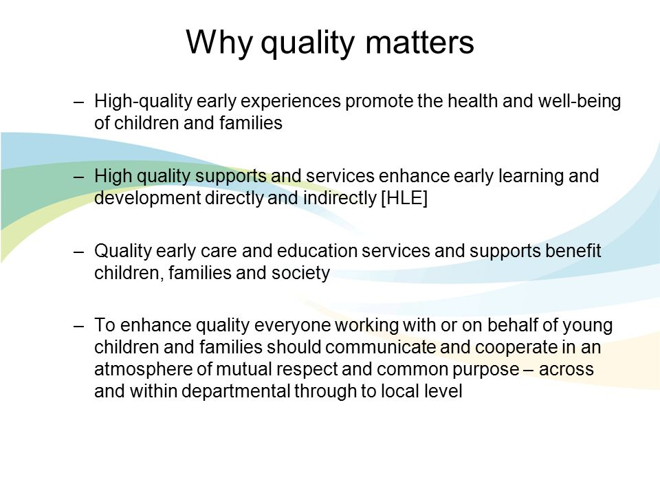 Why quality matters –High-quality early experiences promote the health and well-being of children and families –High quality supports and services enhance early learning and development directly and indirectly [HLE] –Quality early care and education services and supports benefit children, families and society –To enhance quality everyone working with or on behalf of young children and families should communicate and cooperate in an atmosphere of mutual respect and common purpose – across and within departmental through to local level