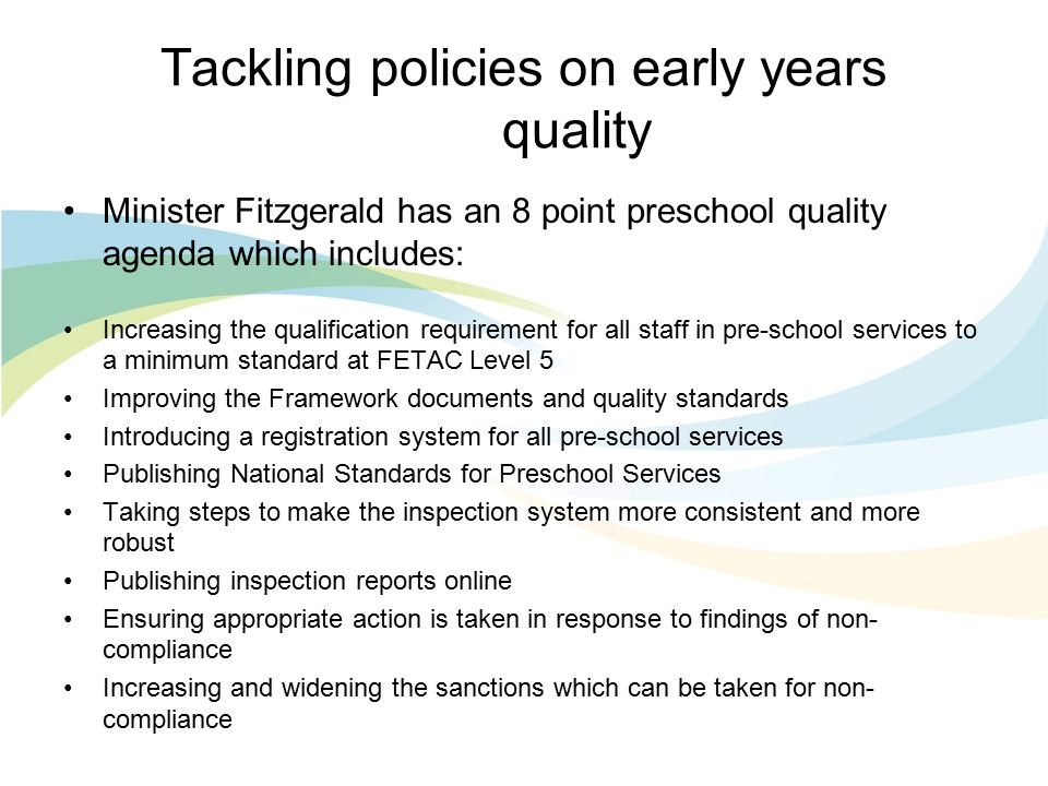 Tackling policies on early years quality Minister Fitzgerald has an 8 point preschool quality agenda which includes: Increasing the qualification requirement for all staff in pre-school services to a minimum standard at FETAC Level 5 Improving the Framework documents and quality standards Introducing a registration system for all pre-school services Publishing National Standards for Preschool Services Taking steps to make the inspection system more consistent and more robust Publishing inspection reports online Ensuring appropriate action is taken in response to findings of non- compliance Increasing and widening the sanctions which can be taken for non- compliance