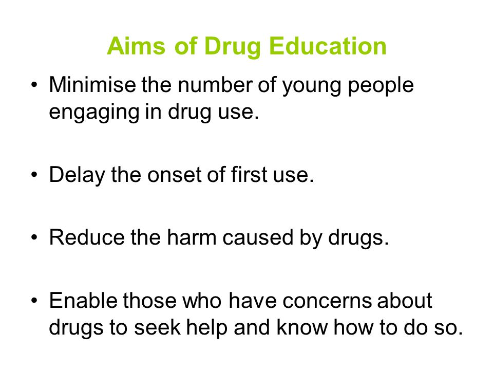 Aims of Drug Education Minimise the number of young people engaging in drug use.