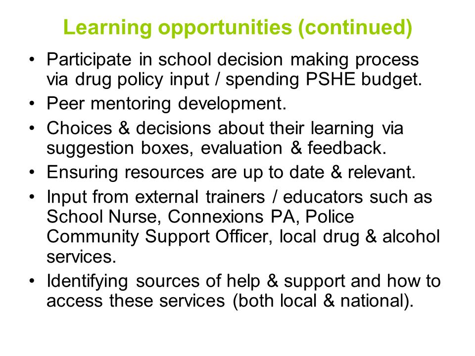 Learning opportunities (continued) Participate in school decision making process via drug policy input / spending PSHE budget.
