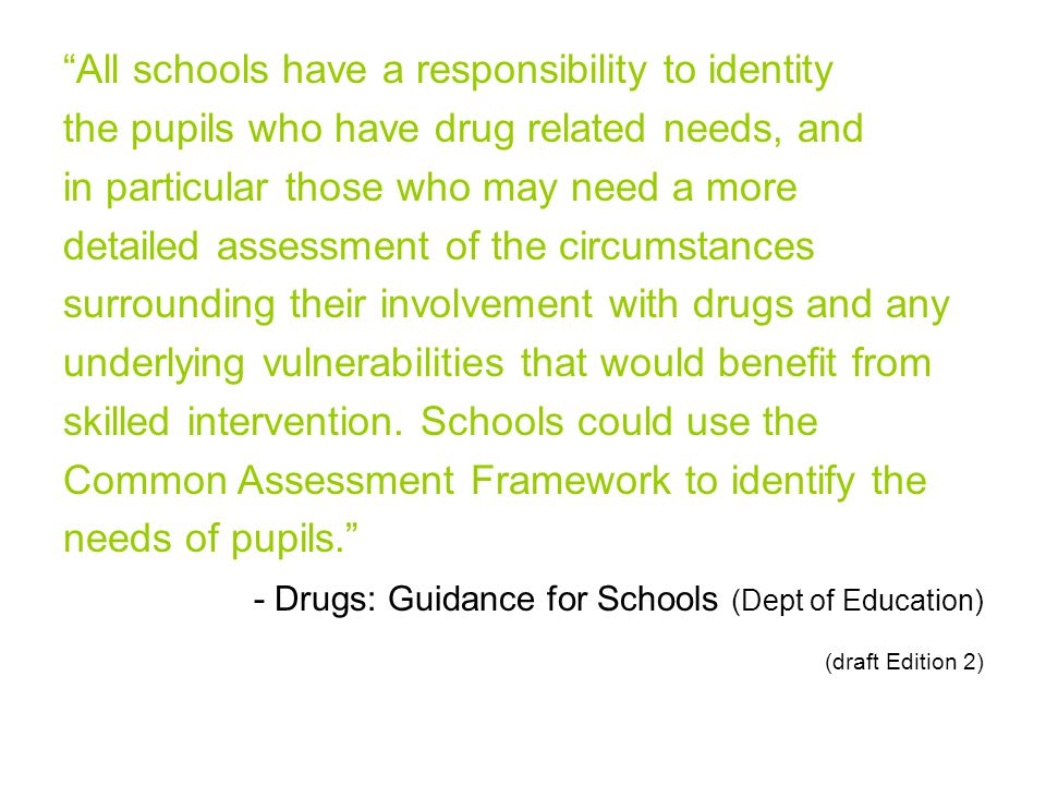 All schools have a responsibility to identity the pupils who have drug related needs, and in particular those who may need a more detailed assessment of the circumstances surrounding their involvement with drugs and any underlying vulnerabilities that would benefit from skilled intervention.