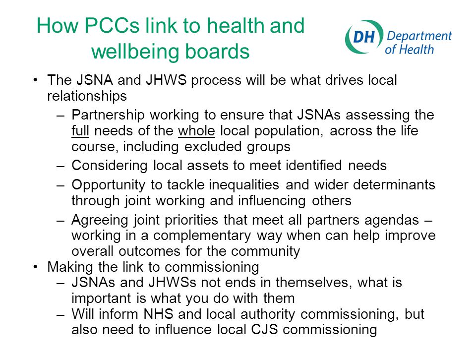 How PCCs link to health and wellbeing boards The JSNA and JHWS process will be what drives local relationships –Partnership working to ensure that JSNAs assessing the full needs of the whole local population, across the life course, including excluded groups –Considering local assets to meet identified needs –Opportunity to tackle inequalities and wider determinants through joint working and influencing others –Agreeing joint priorities that meet all partners agendas – working in a complementary way when can help improve overall outcomes for the community Making the link to commissioning –JSNAs and JHWSs not ends in themselves, what is important is what you do with them –Will inform NHS and local authority commissioning, but also need to influence local CJS commissioning