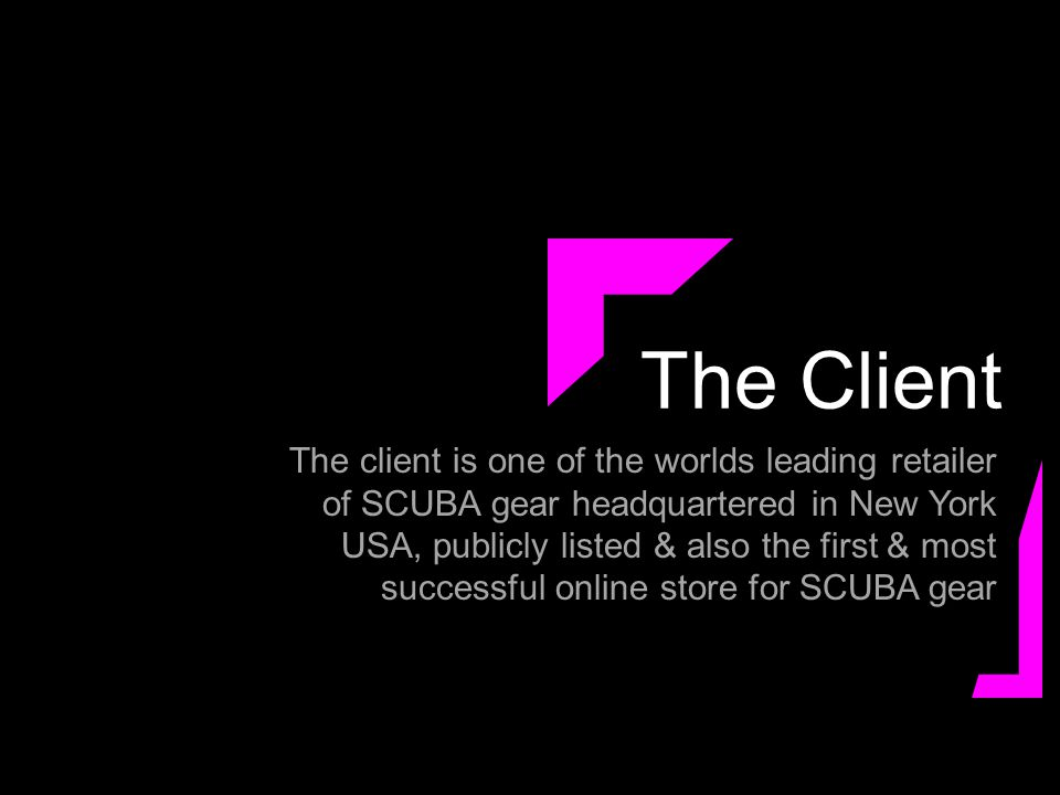 The Client The client is one of the worlds leading retailer of SCUBA gear headquartered in New York USA, publicly listed & also the first & most successful online store for SCUBA gear