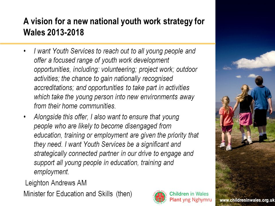 A vision for a new national youth work strategy for Wales I want Youth Services to reach out to all young people and offer a focused range of youth work development opportunities, including: volunteering; project work; outdoor activities; the chance to gain nationally recognised accreditations; and opportunities to take part in activities which take the young person into new environments away from their home communities.