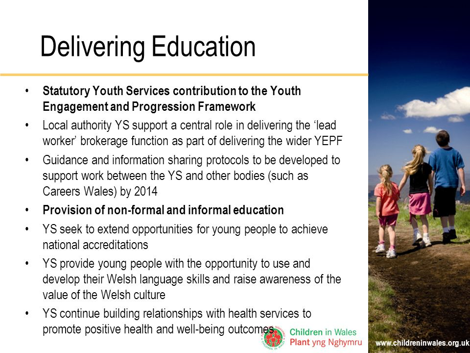 Delivering Education Statutory Youth Services contribution to the Youth Engagement and Progression Framework Local authority YS support a central role in delivering the 'lead worker' brokerage function as part of delivering the wider YEPF Guidance and information sharing protocols to be developed to support work between the YS and other bodies (such as Careers Wales) by 2014 Provision of non-formal and informal education YS seek to extend opportunities for young people to achieve national accreditations YS provide young people with the opportunity to use and develop their Welsh language skills and raise awareness of the value of the Welsh culture YS continue building relationships with health services to promote positive health and well-being outcomes