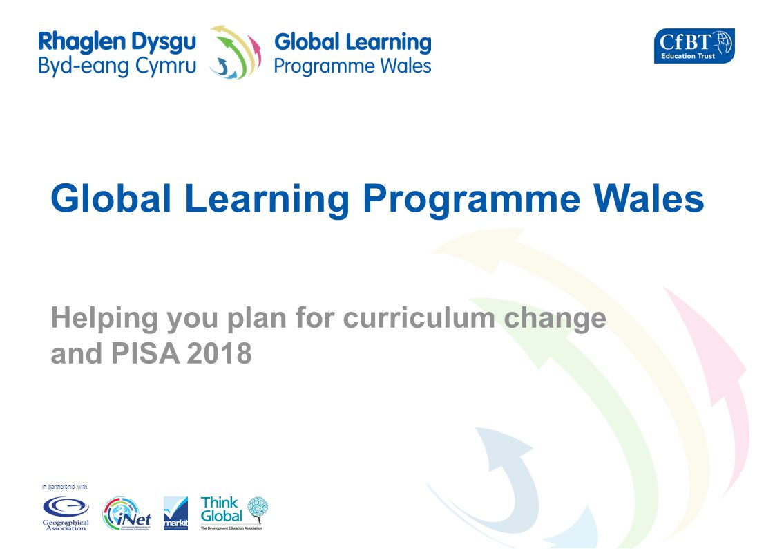 In partnership with Global Learning Programme Wales Helping you plan for curriculum change and PISA 2018