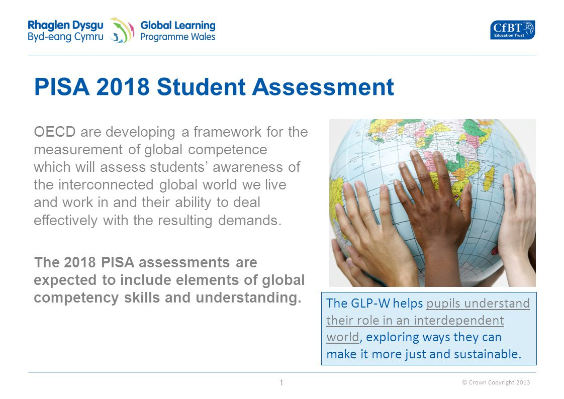 © Crown Copyright 2013 PISA 2018 Student Assessment OECD are developing a framework for the measurement of global competence which will assess students' awareness of the interconnected global world we live and work in and their ability to deal effectively with the resulting demands.