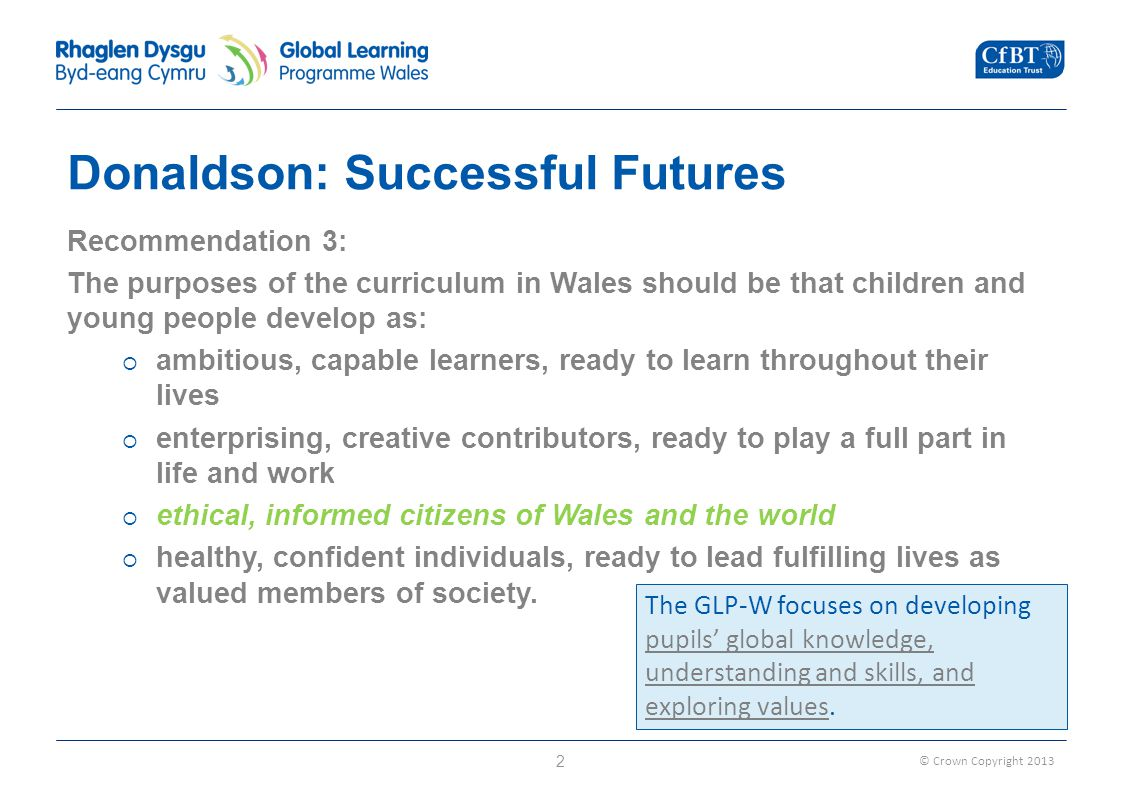 © Crown Copyright Donaldson: Successful Futures Recommendation 3: The purposes of the curriculum in Wales should be that children and young people develop as:  ambitious, capable learners, ready to learn throughout their lives  enterprising, creative contributors, ready to play a full part in life and work  ethical, informed citizens of Wales and the world  healthy, confident individuals, ready to lead fulfilling lives as valued members of society.