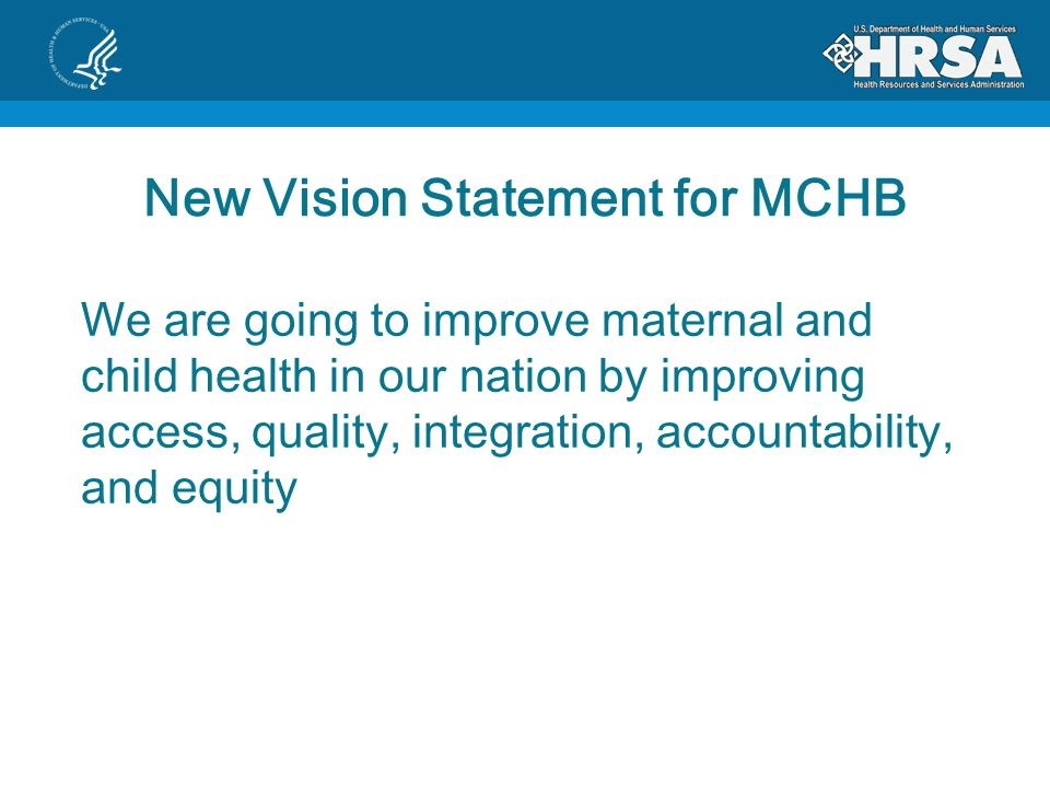 New Vision Statement for MCHB We are going to improve maternal and child health in our nation by improving access, quality, integration, accountability, and equity