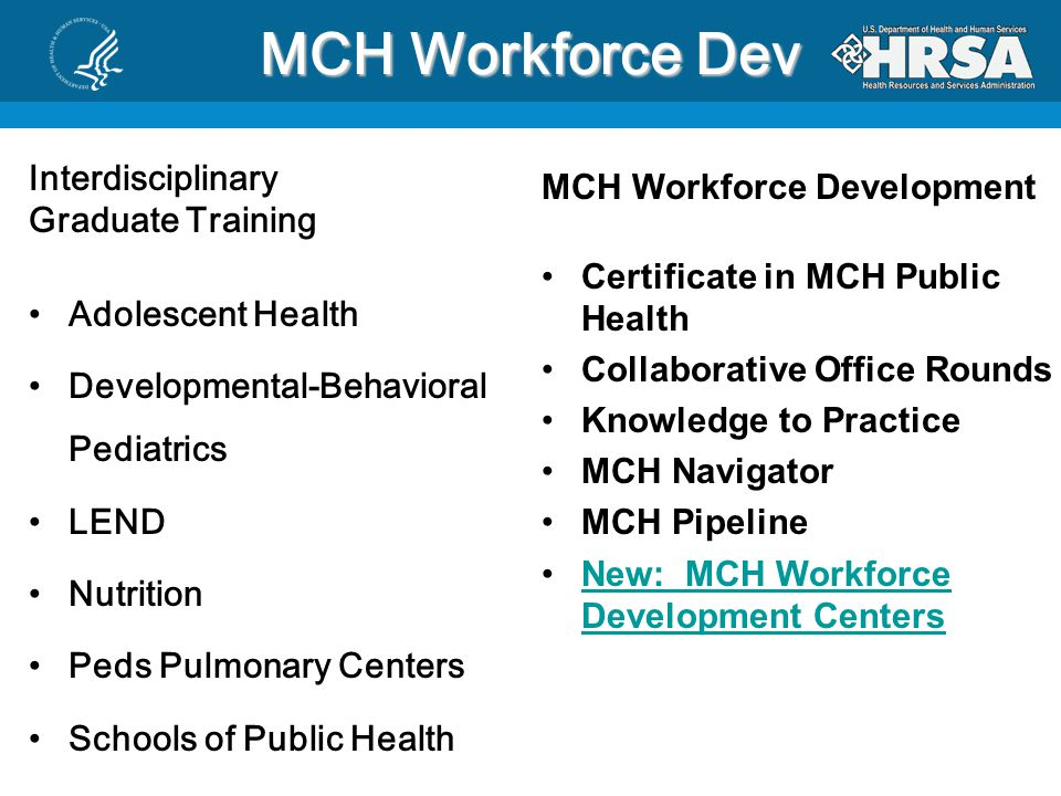 MCH Workforce Dev Interdisciplinary Graduate Training Adolescent Health Developmental-Behavioral Pediatrics LEND Nutrition Peds Pulmonary Centers Schools of Public Health MCH Workforce Development Certificate in MCH Public Health Collaborative Office Rounds Knowledge to Practice MCH Navigator MCH Pipeline New: MCH Workforce Development CentersNew: MCH Workforce Development Centers