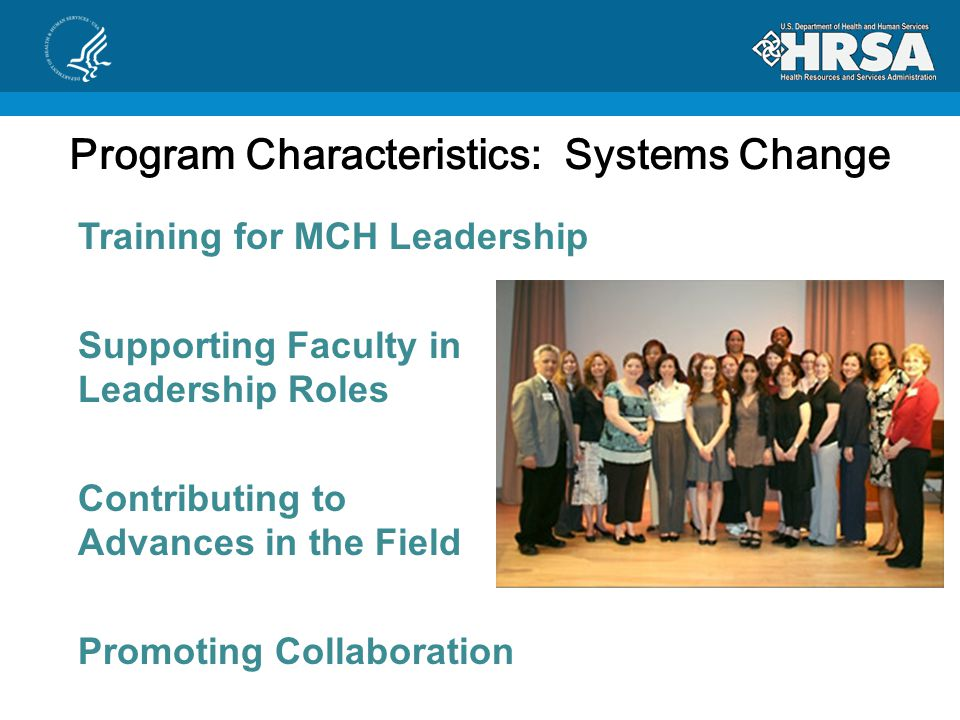Program Characteristics: Systems Change  Training for MCH Leadership  Supporting Faculty in Leadership Roles  Contributing to Advances in the Field  Promoting Collaboration