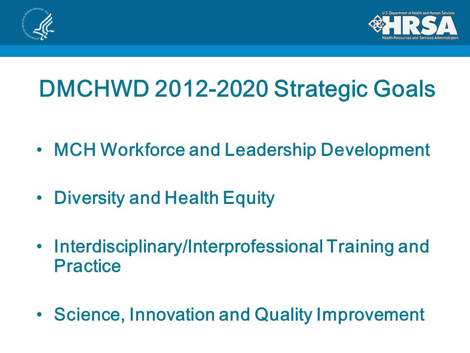 DMCHWD Strategic Goals MCH Workforce and Leadership Development Diversity and Health Equity Interdisciplinary/Interprofessional Training and Practice Science, Innovation and Quality Improvement