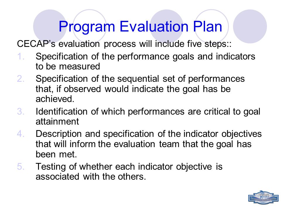 Program Evaluation Plan CECAP's evaluation process will include five steps:: 1.Specification of the performance goals and indicators to be measured 2.Specification of the sequential set of performances that, if observed would indicate the goal has be achieved.